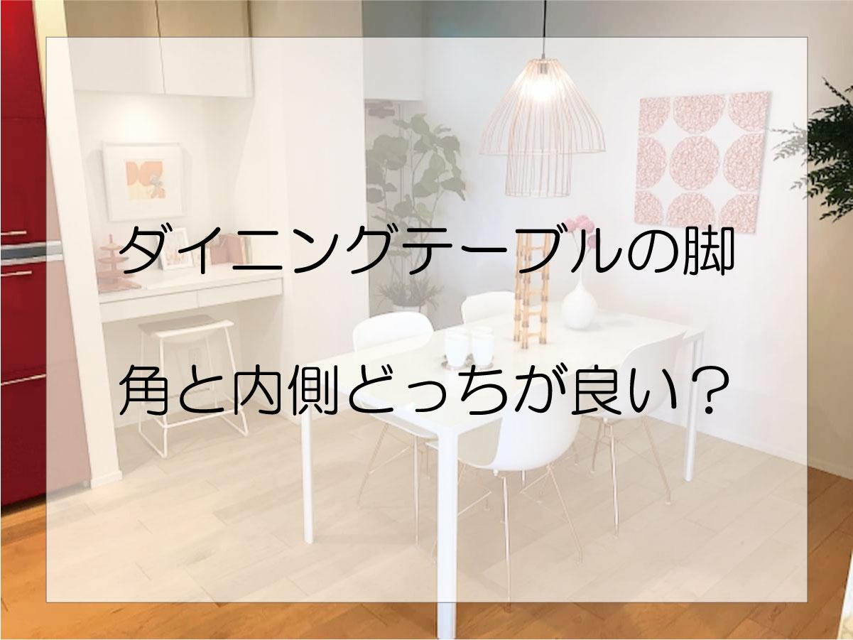 ダイニングテーブルの脚は角と内側に付いているものどちらが良いか?
